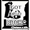 I Got A White Bitch