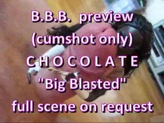 "BBB preview: Chocolate ""Big Blasted"" (cumshot only)"