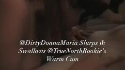 DirtyDonnaMaria Slurps & Swallows TrueNorthRookie's Warm Cum