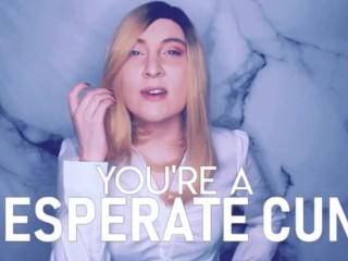 You're a Desperate CUNT