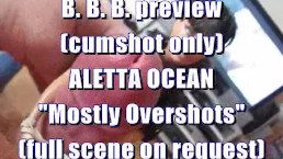 "B.B.B. preview: ALETTA OCEAN ""Mostly Overshots"" (cumshot only)"