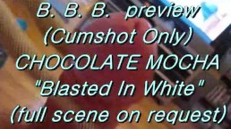 "B.B.B. preview: Chocolate Mocha ""Blasted In White"" (cumshot only)"