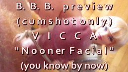 "B.B.B.preview VICCA ""Nooner Facial"" (cumshot only) AVI no slomo high def"