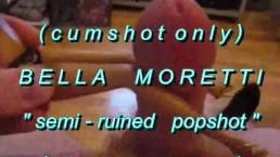 "B.B.B.preview BellaMoretti ""Semi-Ruined Popshot""(cumshot only) WMV with Slo"