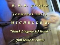 "BBB preview: Michelle B. ""Black Lingerie FJ facial""(cum only)AVI noSloMo"
