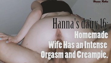 Hanna's diary #16: Homemade Wife Has an Intense Orgasm and Creampie.