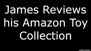 James Reviews his Amazon Toy Collection