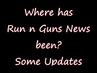 Where has Run N Guns News been Some Updates