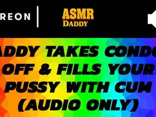 Daddy takes off condom cums inside you asmr ddlg creampie audio
