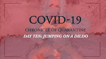 COVID-19: Chronicle of quarantine | day 10 - jumping on the dildo