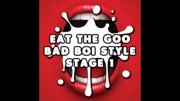 Eat the Goo Bad Boi Style Stage 1 CUM EATING INSTRUCTIONS