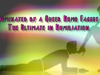 Dominated by a Queer Homo Faggot The Ultimate in Domination