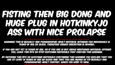 FISTING THEN BIG DONG AND HUGE PLUG IN HOTKINKYJO ASS WITH NICE PROLAPSE AT THE END - 2019/Q.MED